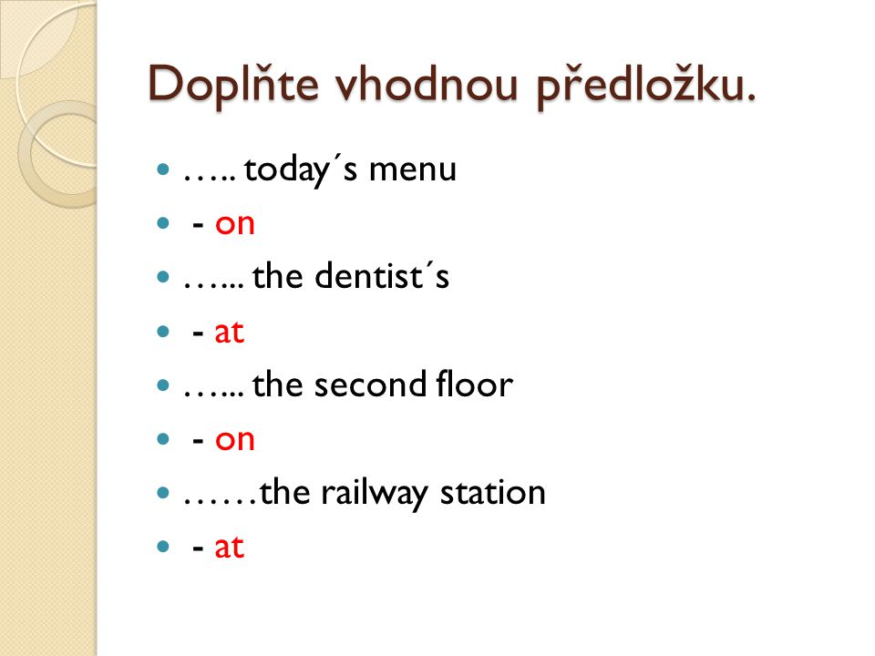 Doplňte vhodnou předložku. ….. today´s menu - on …... the dentist´s - at …... the second floor - on ……the railway station - at