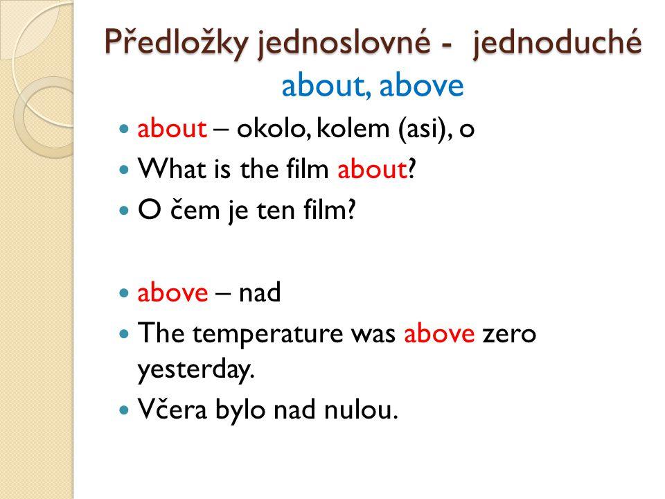 Předložky jednoslovné - jednoduché Předložky jednoslovné - jednoduché about, above about – okolo, kolem (asi), o What is the film about.