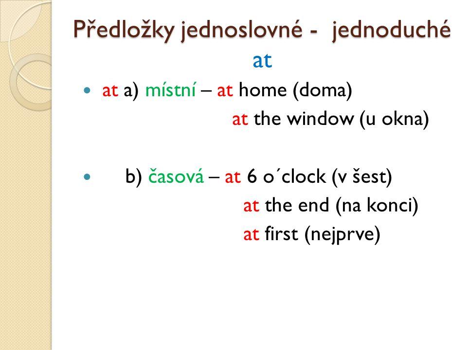 at a) místní – at home (doma) at the window (u okna) b) časová – at 6 o´clock (v šest) at the end (na konci) at first (nejprve) Předložky jednoslovné - jednoduché Předložky jednoslovné - jednoduché at