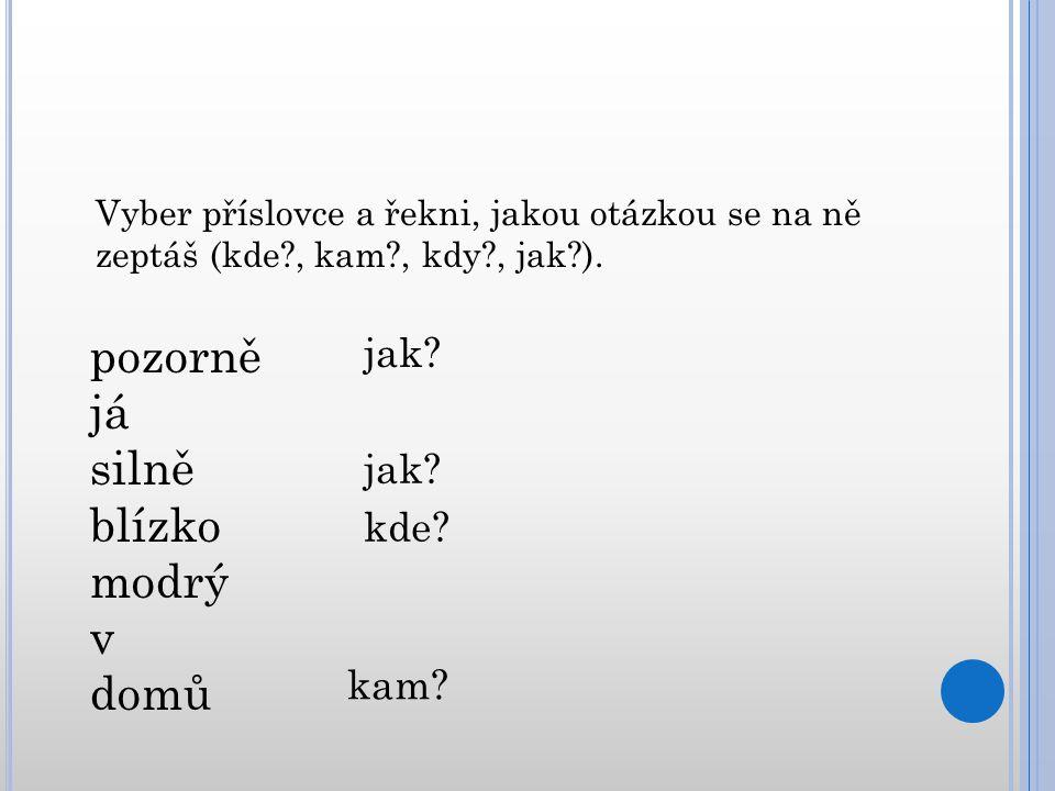 Vyber příslovce a řekni, jakou otázkou se na ně zeptáš (kde?, kam?, kdy?, jak?). pozorně já silně blízko modrý v domů jak? kde? kam?
