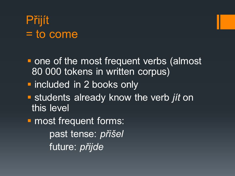 Přijít = to come  one of the most frequent verbs (almost 80 000 tokens in written corpus)  included in 2 books only  students already know the verb
