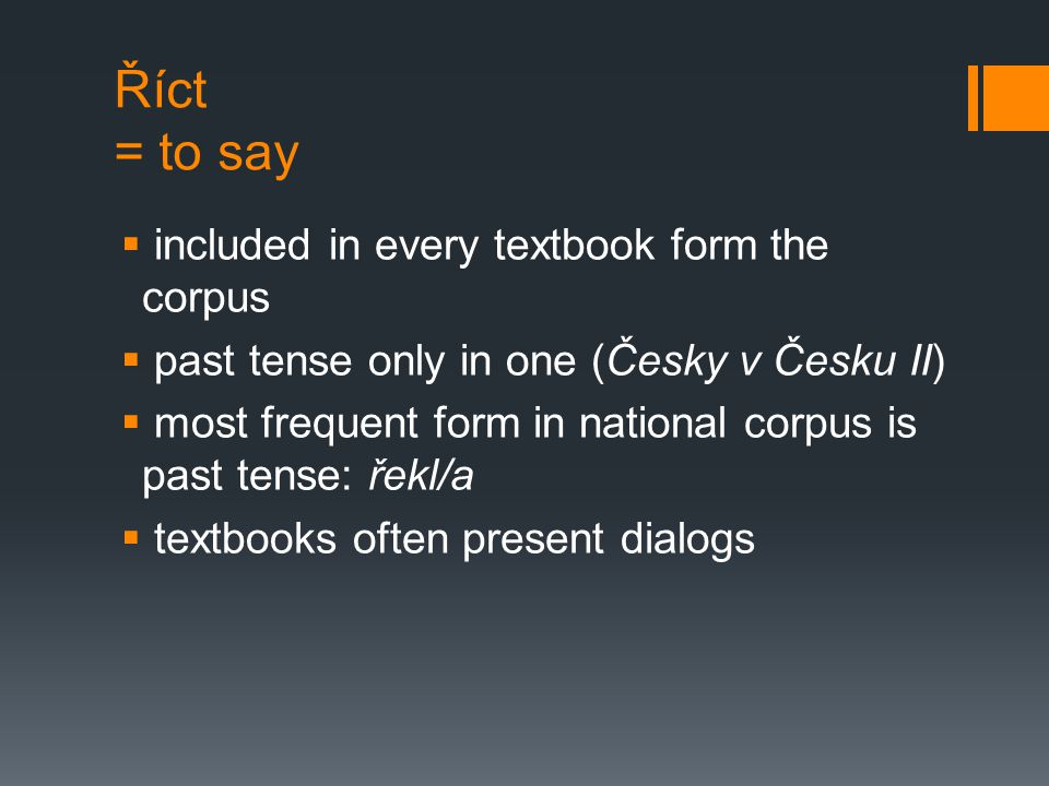 Říct = to say  included in every textbook form the corpus  past tense only in one (Česky v Česku II)  most frequent form in national corpus is past