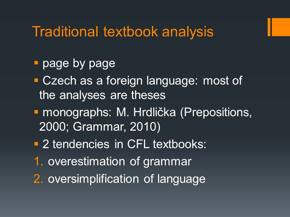 Traditional textbook analysis  page by page  Czech as a foreign language: most of the analyses are theses  monographs: M. Hrdlička (Prepositions, 2