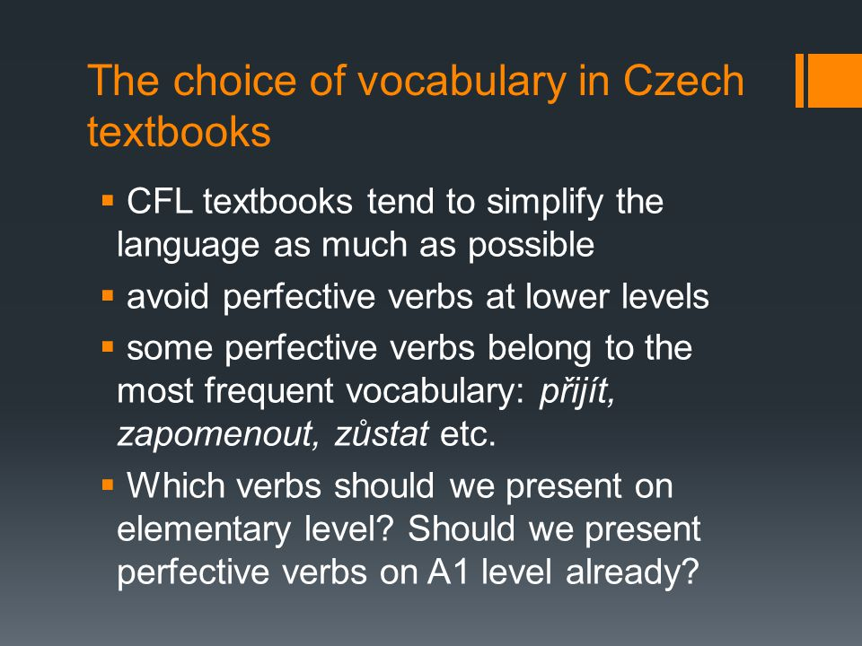 The description of A1 level for Czech  Common European Framework for Languages (CEFR)  A1 level – almost any grammar  use simple phrases and sentences to describe where I live and people I know  Czech – grammatical minimum (Cvejnová)  present, past and future of imperfective verbs; perfective verbs individually
