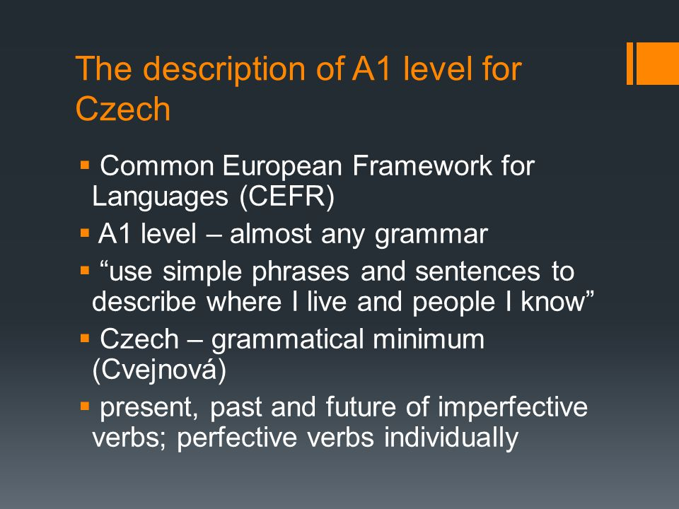 "The description of A1 level for Czech  Common European Framework for Languages (CEFR)  A1 level – almost any grammar  ""use simple phrases and sente"