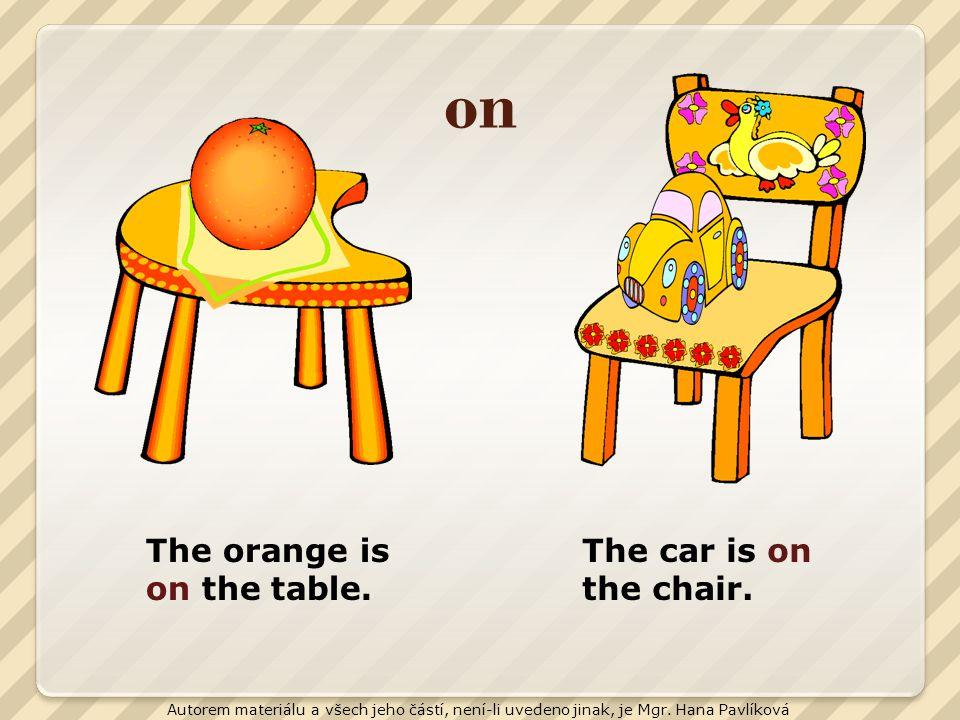on The orange is on the table. The car is on the chair. Autorem materiálu a všech jeho částí, není-li uvedeno jinak, je Mgr. Hana Pavlíková