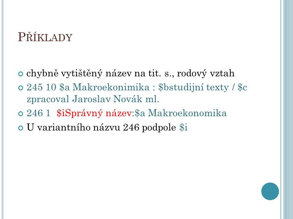 P ŘÍKLADY chybně vytištěný název na tit. s., rodový vztah 245 10 $a Makroekonimika : $bstudijní texty / $c zpracoval Jaroslav Novák ml. 246 1 $iSprávn
