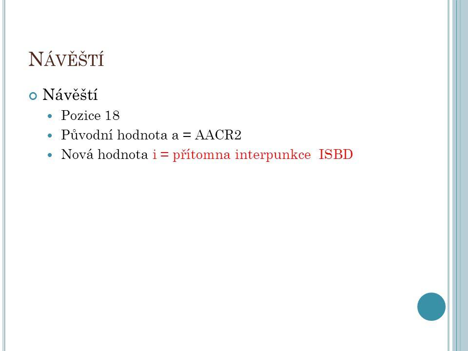 N ÁVĚŠTÍ Návěští Pozice 18 Původní hodnota a = AACR2 Nová hodnota i = přítomna interpunkce ISBD