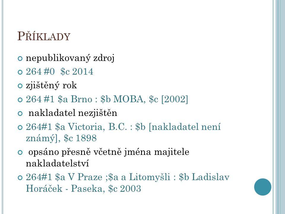 P ŘÍKLADY nepublikovaný zdroj 264 #0 $c 2014 zjištěný rok 264 #1 $a Brno : $b MOBA, $c [2002] nakladatel nezjištěn 264#1 $a Victoria, B.C. : $b [nakla