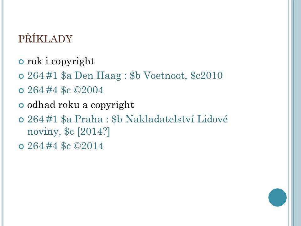 PŘÍKLADY rok i copyright 264 #1 $a Den Haag : $b Voetnoot, $c2010 264 #4 $c ©2004 odhad roku a copyright 264 #1 $a Praha : $b Nakladatelství Lidové no