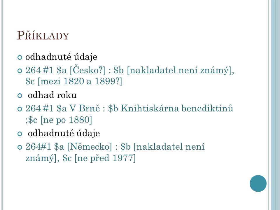 P ŘÍKLADY odhadnuté údaje 264 #1 $a [Česko?] : $b [nakladatel není známý], $c [mezi 1820 a 1899?] odhad roku 264 #1 $a V Brně : $b Knihtiskárna benedi