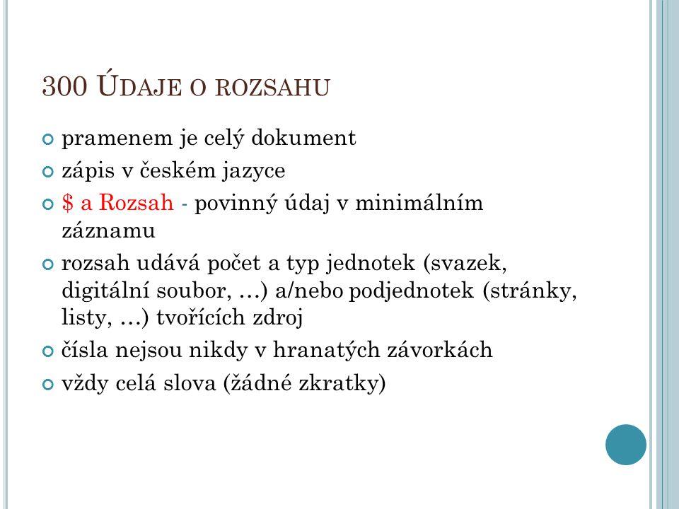 300 Ú DAJE O ROZSAHU pramenem je celý dokument zápis v českém jazyce $ a Rozsah - povinný údaj v minimálním záznamu rozsah udává počet a typ jednotek