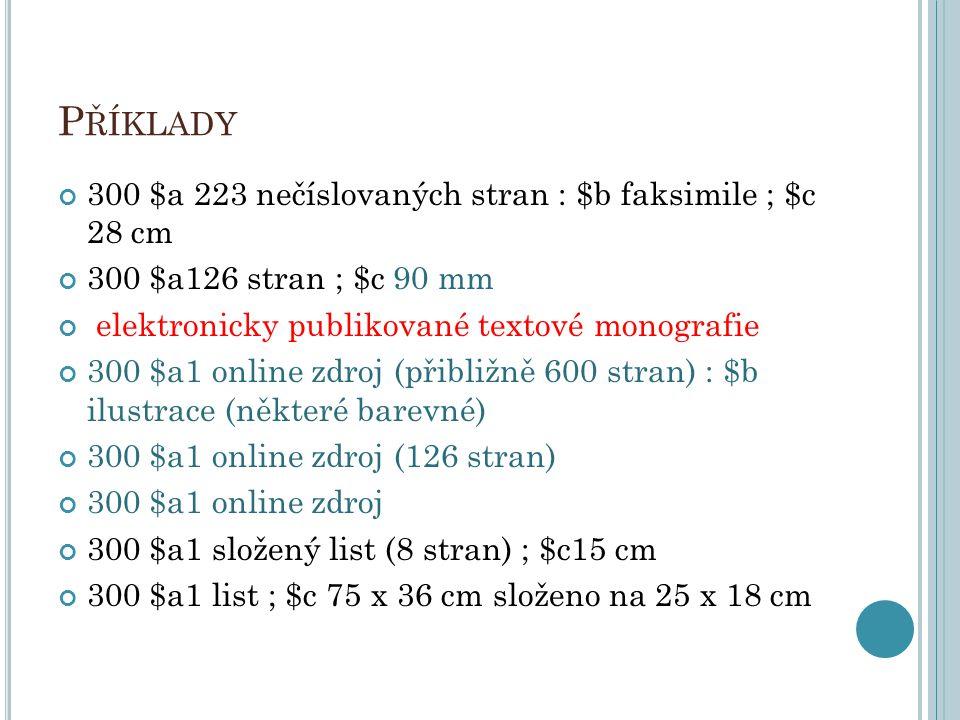 P ŘÍKLADY 300 $a 223 nečíslovaných stran : $b faksimile ; $c 28 cm 300 $a126 stran ; $c 90 mm elektronicky publikované textové monografie 300 $a1 onli