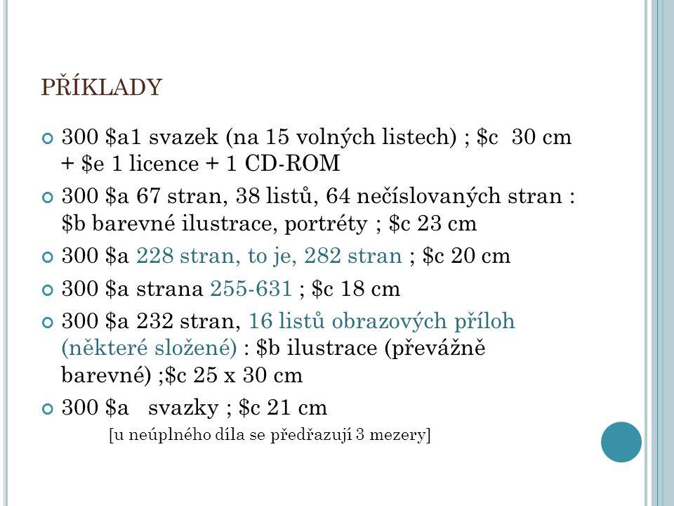 PŘÍKLADY 300 $a1 svazek (na 15 volných listech) ; $c 30 cm + $e 1 licence + 1 CD-ROM 300 $a 67 stran, 38 listů, 64 nečíslovaných stran : $b barevné il