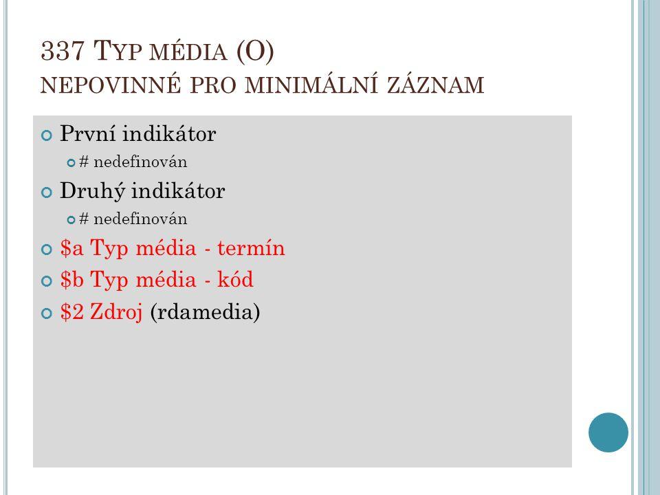 337 T YP MÉDIA (O) NEPOVINNÉ PRO MINIMÁLNÍ ZÁZNAM První indikátor # nedefinován Druhý indikátor # nedefinován $a Typ média - termín $b Typ média - kód