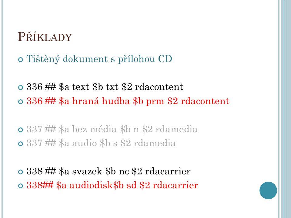 P ŘÍKLADY Tištěný dokument s přílohou CD 336 ## $a text $b txt $2 rdacontent 336 ## $a hraná hudba $b prm $2 rdacontent 337 ## $a bez média $b n $2 rd