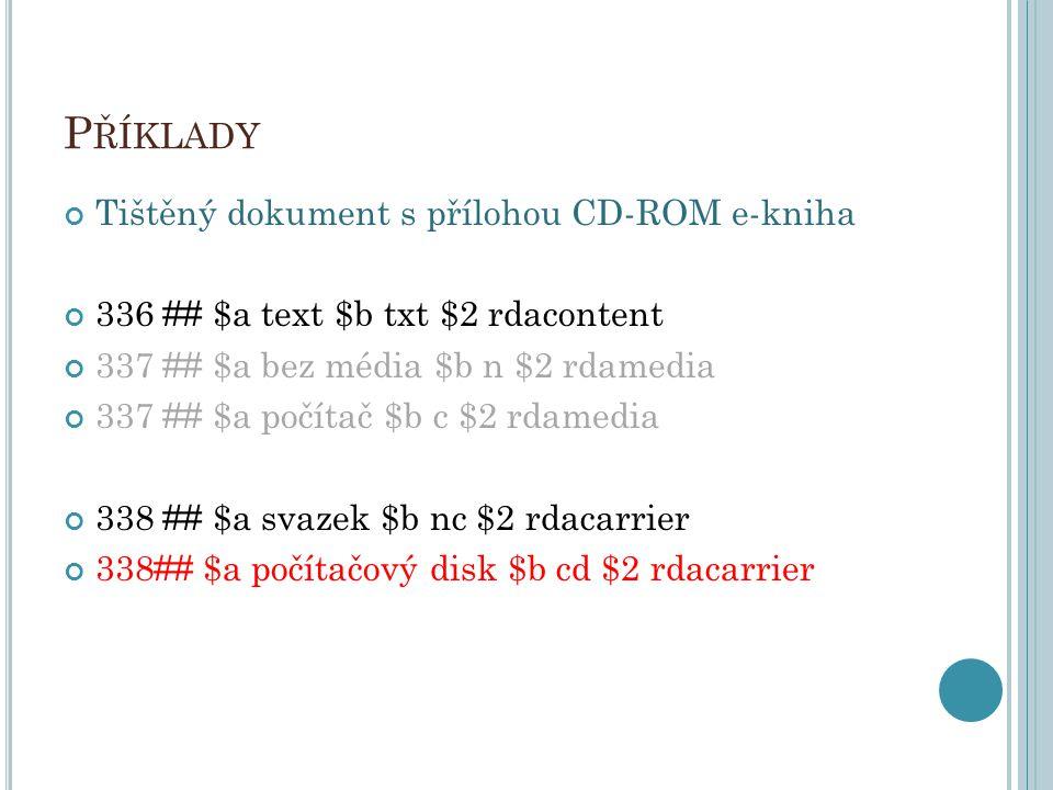 P ŘÍKLADY Tištěný dokument s přílohou CD-ROM e-kniha 336 ## $a text $b txt $2 rdacontent 337 ## $a bez média $b n $2 rdamedia 337 ## $a počítač $b c $