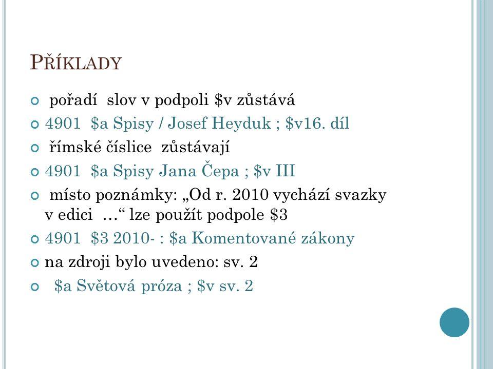 P ŘÍKLADY pořadí slov v podpoli $v zůstává 4901 $a Spisy / Josef Heyduk ; $v16. díl římské číslice zůstávají 4901 $a Spisy Jana Čepa ; $v III místo po