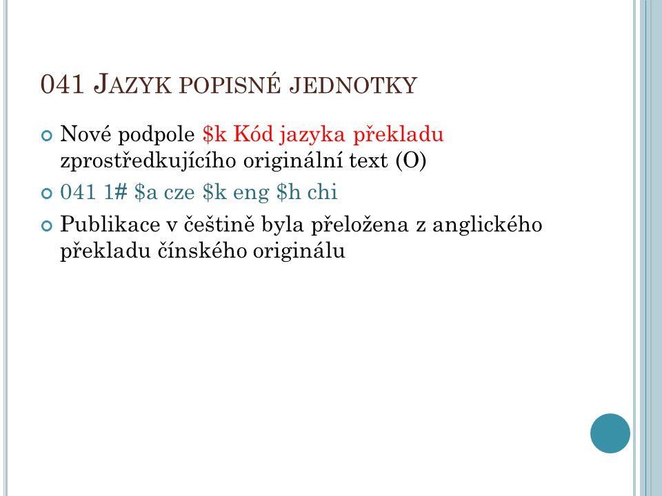 041 J AZYK POPISNÉ JEDNOTKY Nové podpole $k Kód jazyka překladu zprostředkujícího originální text (O) 041 1 # $a cze $k eng $h chi Publikace v češtině