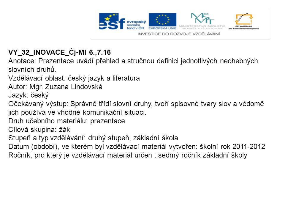 VY_32_INOVACE_Čj-Ml 6.,7.16 Anotace: Prezentace uvádí přehled a stručnou definici jednotlivých neohebných slovních druhů. Vzdělávací oblast: český jaz
