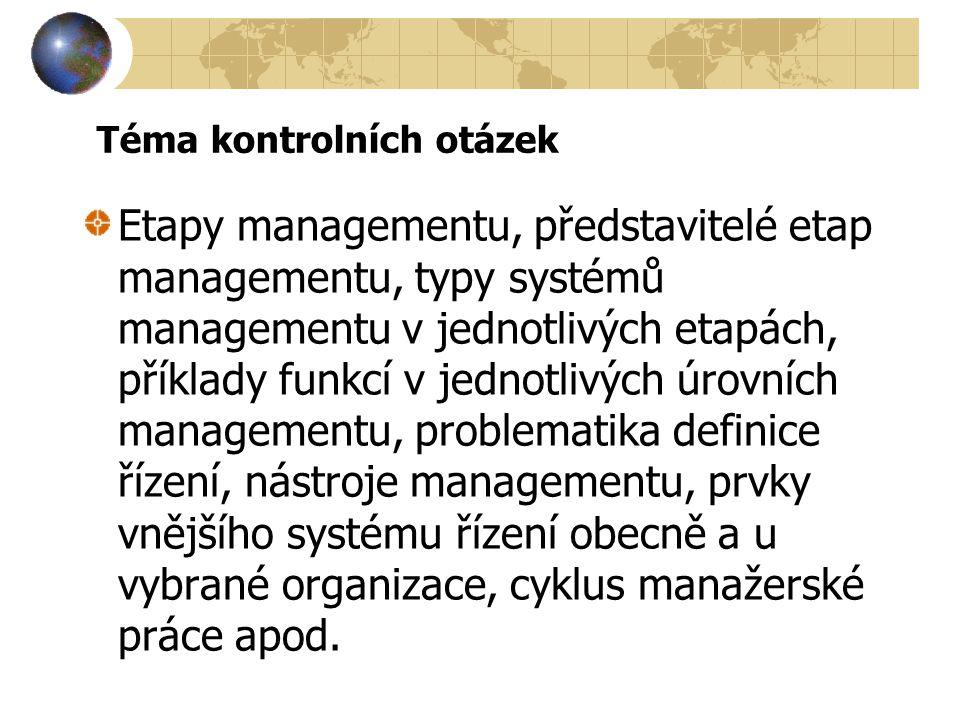 Téma kontrolních otázek Etapy managementu, představitelé etap managementu, typy systémů managementu v jednotlivých etapách, příklady funkcí v jednotlivých úrovních managementu, problematika definice řízení, nástroje managementu, prvky vnějšího systému řízení obecně a u vybrané organizace, cyklus manažerské práce apod.