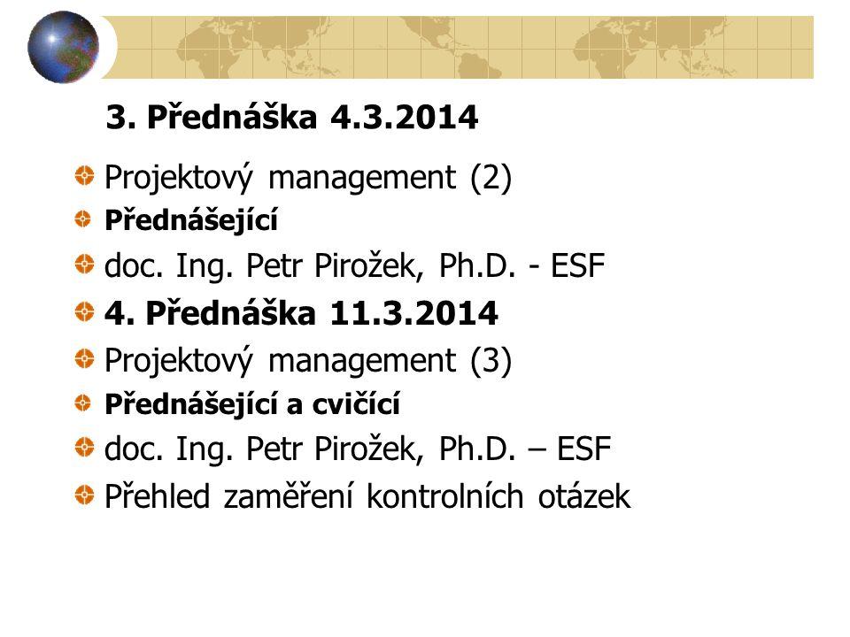 3. Přednáška 4.3.2014 Projektový management (2) Přednášející doc. Ing. Petr Pirožek, Ph.D. - ESF 4. Přednáška 11.3.2014 Projektový management (3) Před