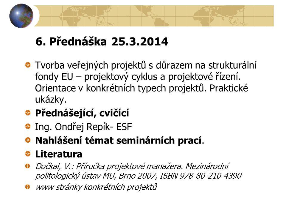 6. Přednáška 25.3.2014 Tvorba veřejných projektů s důrazem na strukturální fondy EU – projektový cyklus a projektové řízení. Orientace v konkrétních t