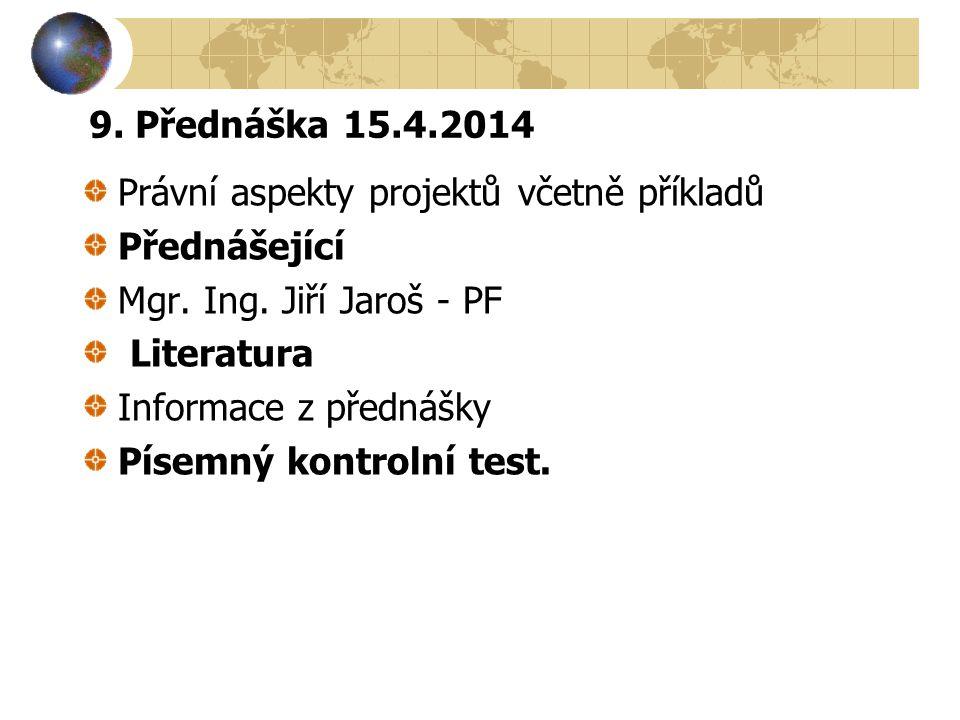 9. Přednáška 15.4.2014 Právní aspekty projektů včetně příkladů Přednášející Mgr. Ing. Jiří Jaroš - PF Literatura Informace z přednášky Písemný kontrol