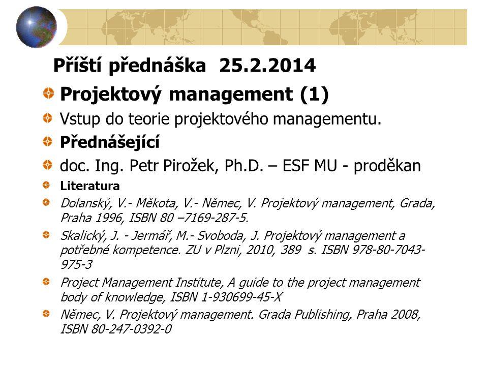 Příští přednáška 25.2.2014 Projektový management (1) Vstup do teorie projektového managementu. Přednášející doc. Ing. Petr Pirožek, Ph.D. – ESF MU - p