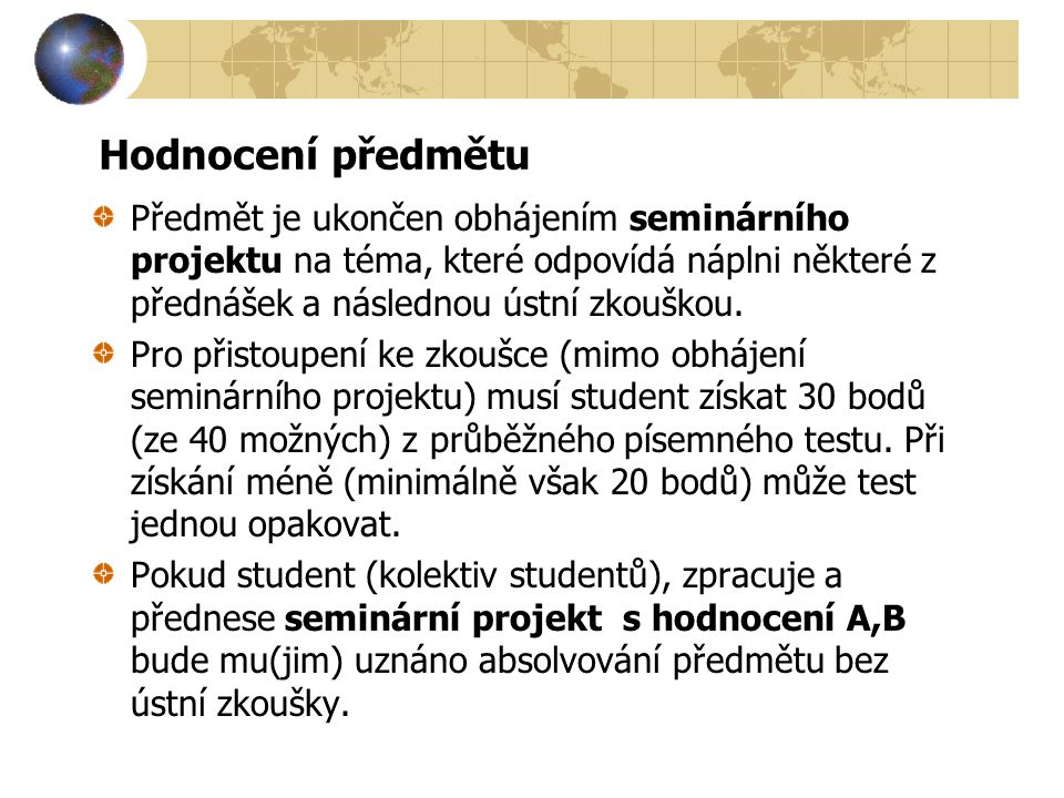 Hodnocení předmětu Předmět je ukončen obhájením seminárního projektu na téma, které odpovídá náplni některé z přednášek a následnou ústní zkouškou. Pr