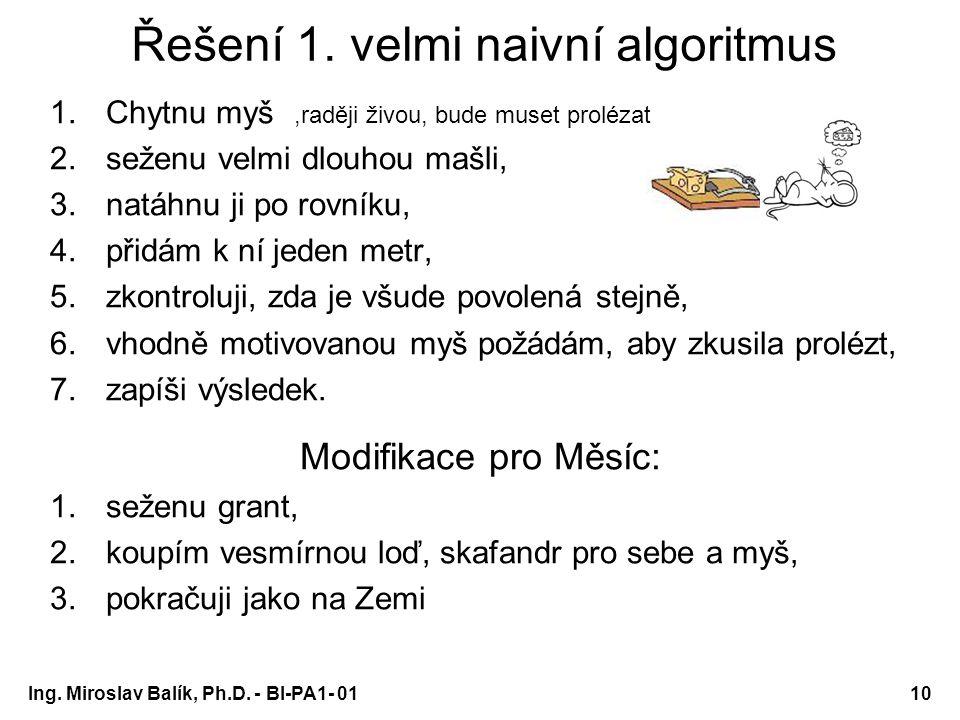 Ing. Miroslav Balík, Ph.D. - BI-PA1- 0110 Řešení 1. velmi naivní algoritmus 1.Chytnu myš 2.seženu velmi dlouhou mašli, 3.natáhnu ji po rovníku, 4.přid