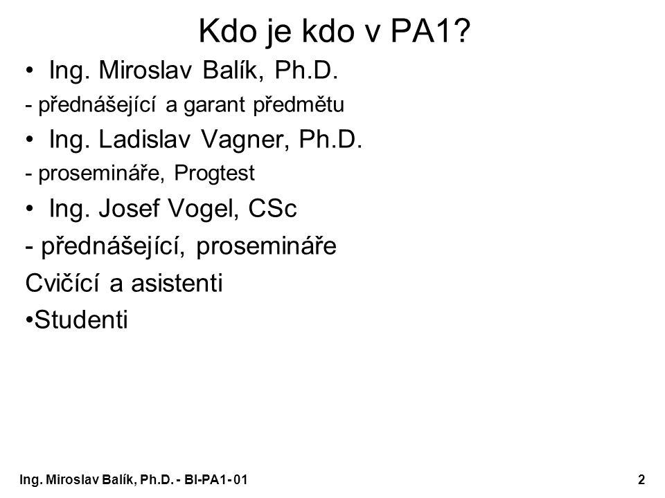 Ing. Miroslav Balík, Ph.D. - BI-PA1- 012 Kdo je kdo v PA1? Ing. Miroslav Balík, Ph.D. - přednášející a garant předmětu Ing. Ladislav Vagner, Ph.D. - p