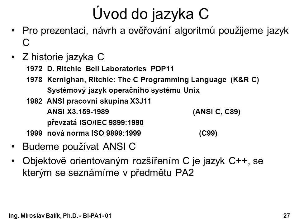Ing. Miroslav Balík, Ph.D. - BI-PA1- 0127 Úvod do jazyka C Pro prezentaci, návrh a ověřování algoritmů použijeme jazyk C Z historie jazyka C 1972 D. R