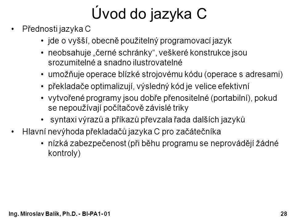 """Ing. Miroslav Balík, Ph.D. - BI-PA1- 0128 Úvod do jazyka C Přednosti jazyka C jde o vyšší, obecně použitelný programovací jazyk neobsahuje """"černé schr"""