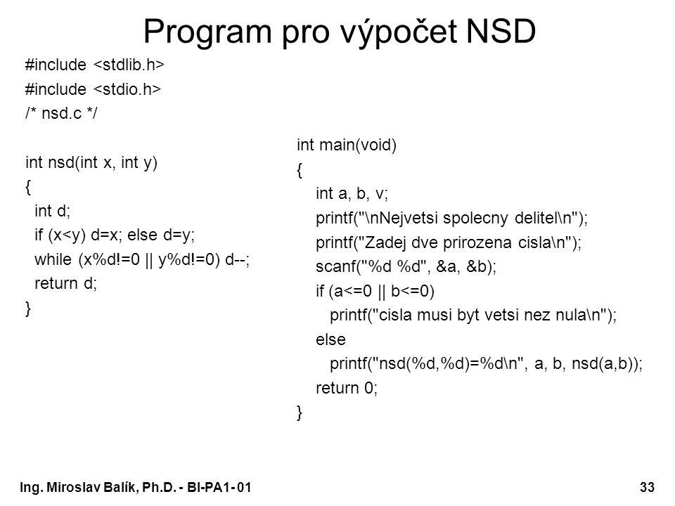 Ing. Miroslav Balík, Ph.D. - BI-PA1- 0133 Program pro výpočet NSD #include /* nsd.c */ int nsd(int x, int y) { int d; if (x<y) d=x; else d=y; while (x