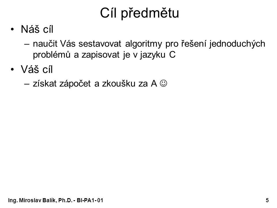 Ing. Miroslav Balík, Ph.D. - BI-PA1- 015 Cíl předmětu Náš cíl –naučit Vás sestavovat algoritmy pro řešení jednoduchých problémů a zapisovat je v jazyk
