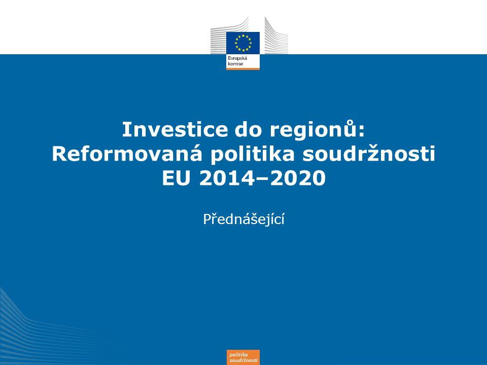 politika soudržnosti Investice do regionů: Reformovaná politika soudržnosti EU 2014–2020 Přednášející