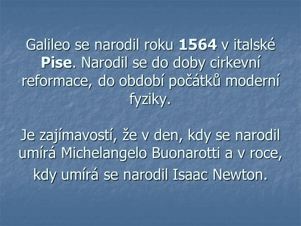 Galileo se narodil roku 1564 v italské Pise. Narodil se do doby cirkevní reformace, do období počátků moderní fyziky. Je zajímavostí, že v den, kdy se