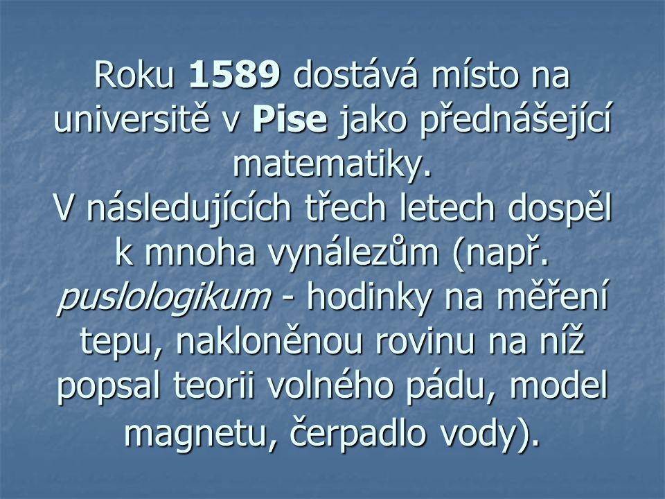 Roku 1589 dostává místo na universitě v Pise jako přednášející matematiky. V následujících třech letech dospěl k mnoha vynálezům (např. puslologikum -