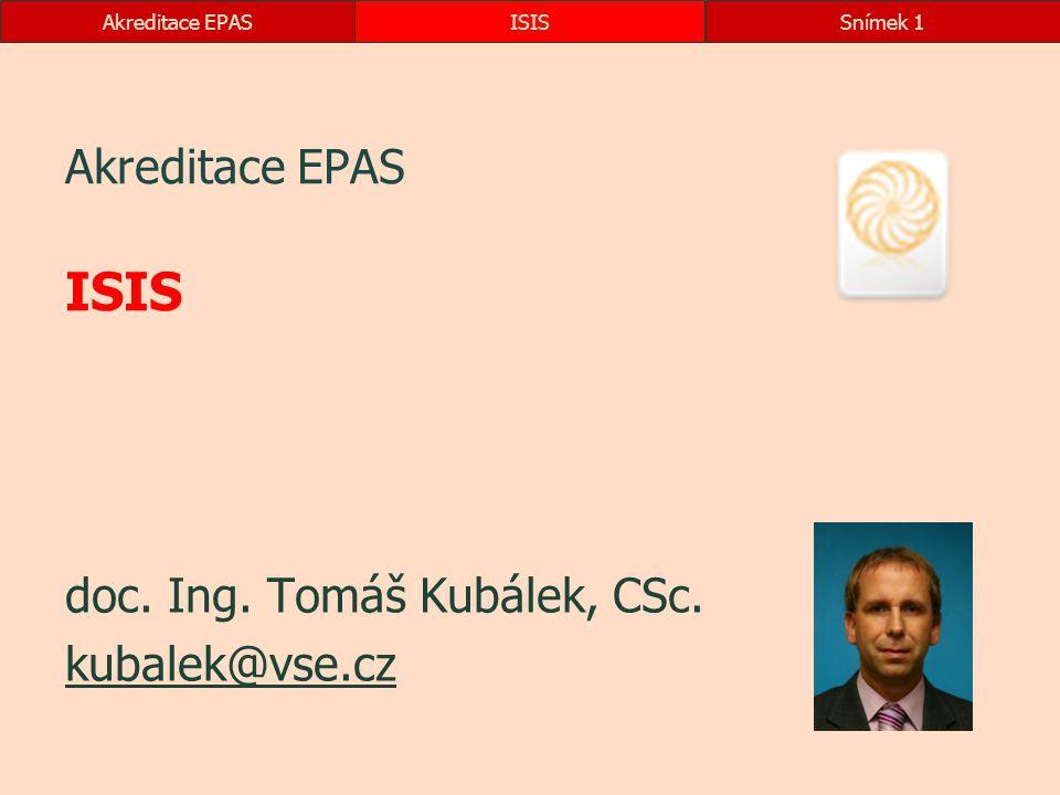 Akreditace EPASISISSnímek 1 Akreditace EPAS ISIS doc. Ing. Tomáš Kubálek, CSc. kubalek@vse.cz