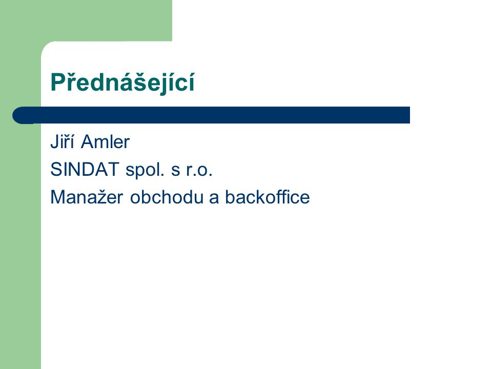 Přednášející Jiří Amler SINDAT spol. s r.o. Manažer obchodu a backoffice