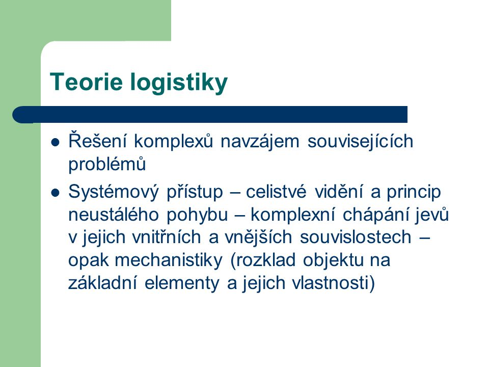 Teorie logistiky Řešení komplexů navzájem souvisejících problémů Systémový přístup – celistvé vidění a princip neustálého pohybu – komplexní chápání j