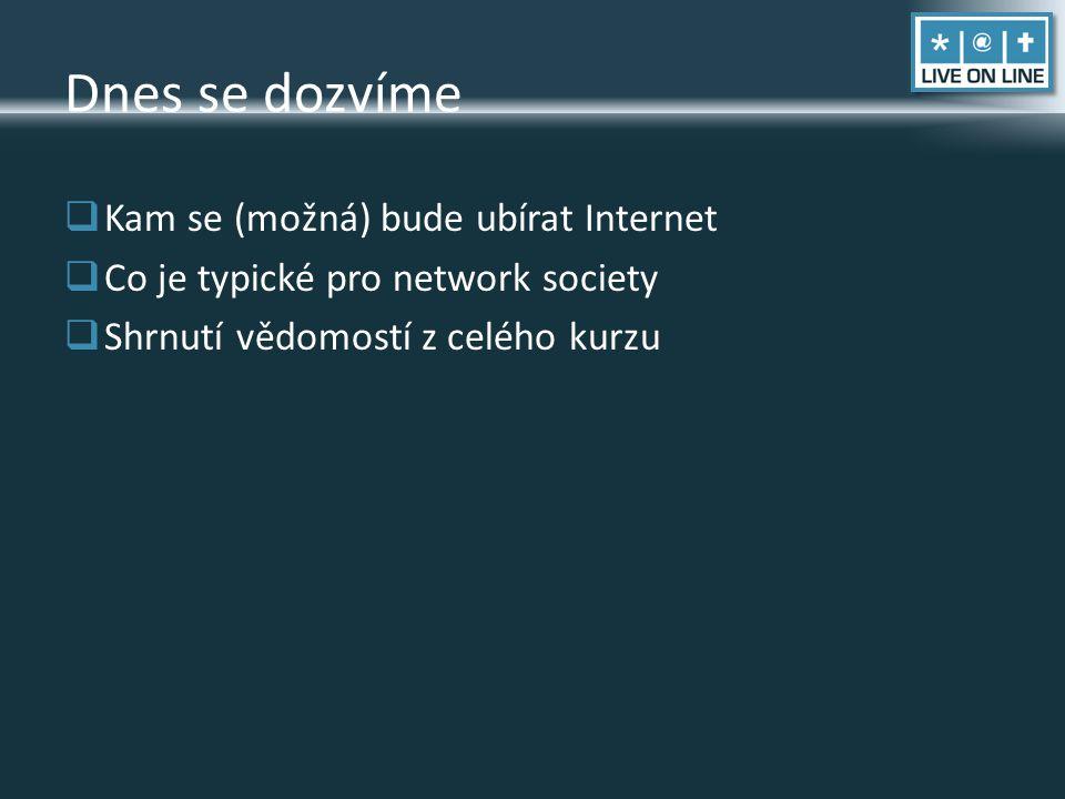 Dnes se dozvíme  Kam se (možná) bude ubírat Internet  Co je typické pro network society  Shrnutí vědomostí z celého kurzu