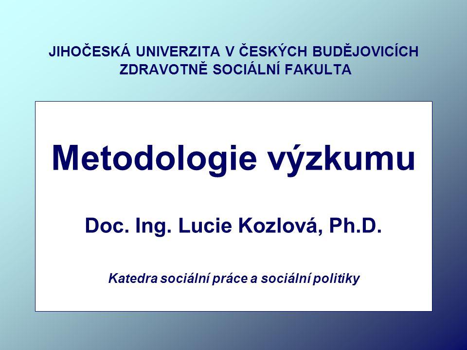 JIHOČESKÁ UNIVERZITA V ČESKÝCH BUDĚJOVICÍCH ZDRAVOTNĚ SOCIÁLNÍ FAKULTA Metodologie výzkumu Doc. Ing. Lucie Kozlová, Ph.D. Katedra sociální práce a soc