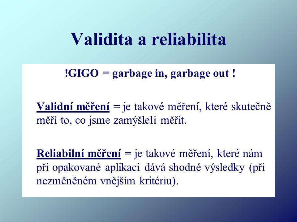 Validita a reliabilita !GIGO = garbage in, garbage out ! Validní měření = je takové měření, které skutečně měří to, co jsme zamýšleli měřit. Reliabiln