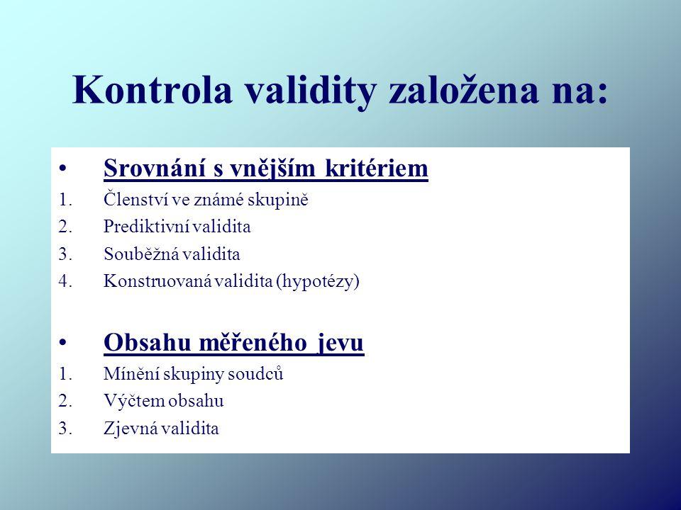 Kontrola validity založena na: Srovnání s vnějším kritériem 1.Členství ve známé skupině 2.Prediktivní validita 3.Souběžná validita 4.Konstruovaná validita (hypotézy) Obsahu měřeného jevu 1.Mínění skupiny soudců 2.Výčtem obsahu 3.Zjevná validita