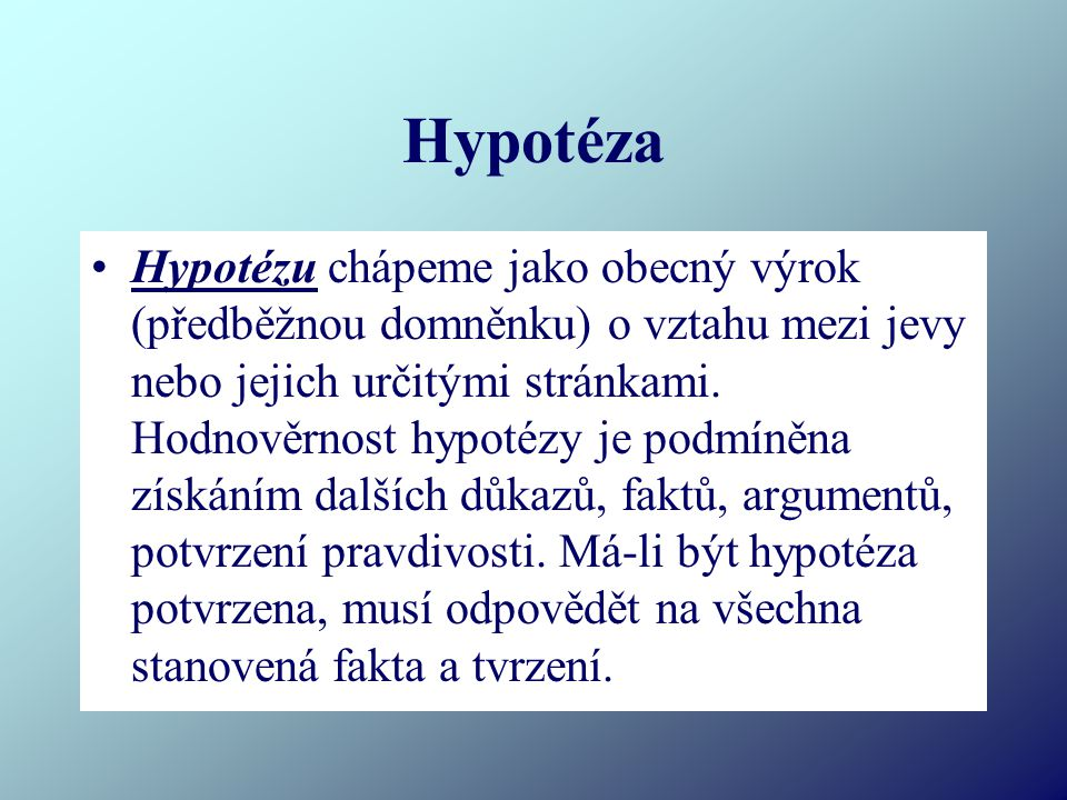 Hypotéza Hypotézu chápeme jako obecný výrok (předběžnou domněnku) o vztahu mezi jevy nebo jejich určitými stránkami. Hodnověrnost hypotézy je podmíněn