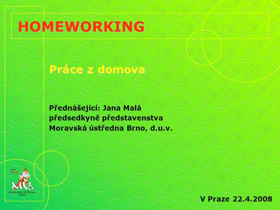 HOMEWORKING V Praze 22.4.2008 Práce z domova Přednášející: Jana Malá předsedkyně představenstva Moravská ústředna Brno, d.u.v.