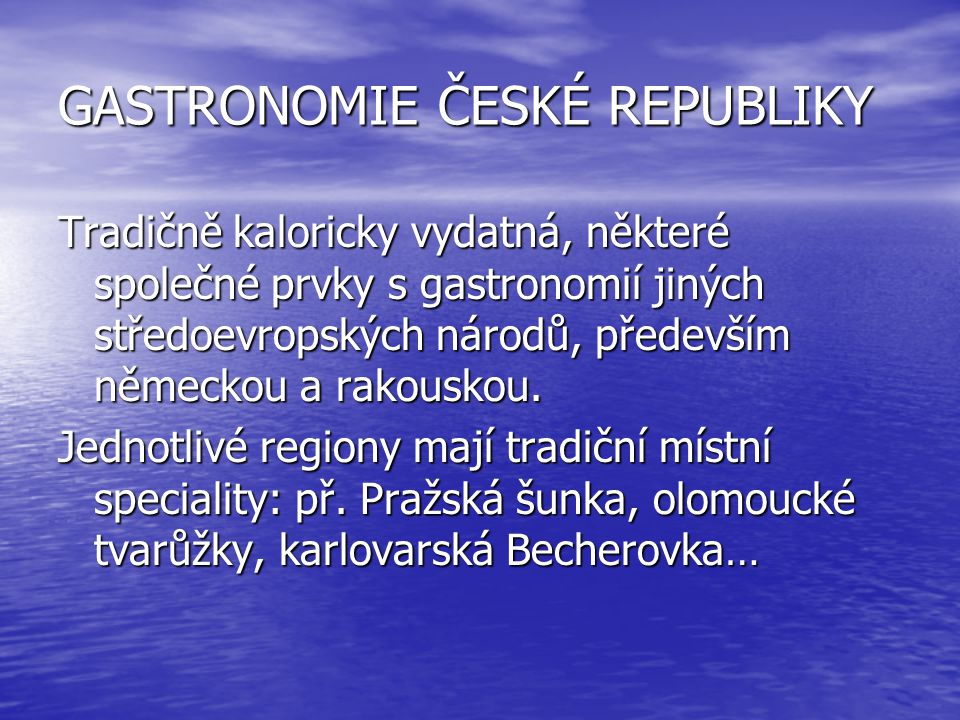 GASTRONOMIE ČESKÉ REPUBLIKY Tradičně kaloricky vydatná, některé společné prvky s gastronomií jiných středoevropských národů, především německou a rako
