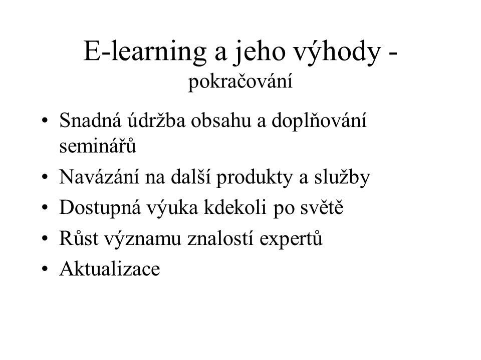 E-learning a jeho výhody - pokračování Snadná údržba obsahu a doplňování seminářů Navázání na další produkty a služby Dostupná výuka kdekoli po světě Růst významu znalostí expertů Aktualizace
